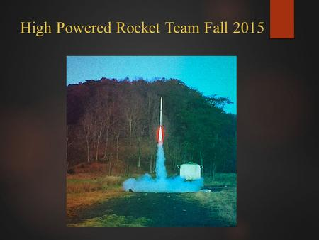 "High Powered Rocket Team Fall 2015. Project Manager Wesley M. Harpster Team Members James Lawrence Ryan Horton Karna Shah James ""Trey"" Simmons Irfan Shaukat."