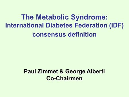 Paul Zimmet & George Alberti Co-Chairmen The Metabolic Syndrome: International Diabetes Federation (IDF) consensus definition.