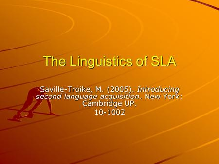 The Linguistics of SLA Saville-Troike, M. (2005). Introducing second language acquisition. New York: Cambridge UP. 10-1002.