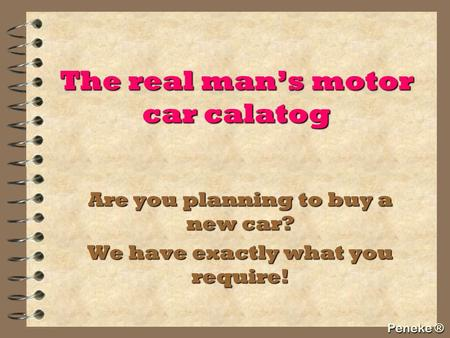 The real man's motor car calatog Are you planning to buy a new car? We have exactly what you require! Peneke ®