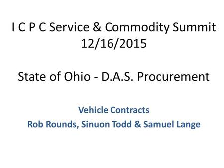 I C P C Service & Commodity Summit 12/16/2015 State of Ohio - D.A.S. Procurement Vehicle Contracts Rob Rounds, Sinuon Todd & Samuel Lange.