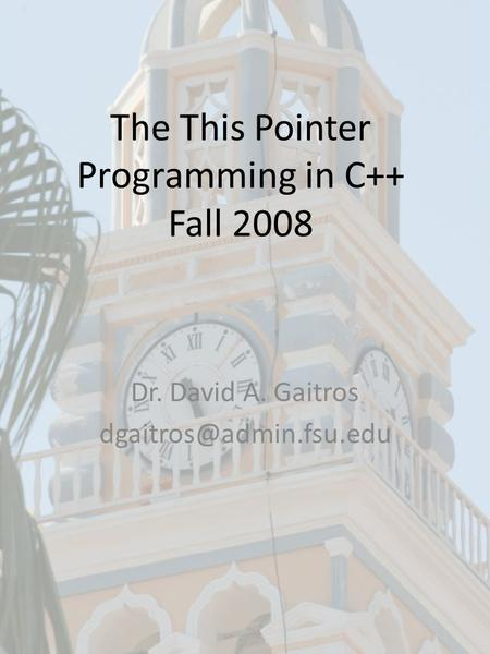The This Pointer Programming in C++ Fall 2008 Dr. David A. Gaitros