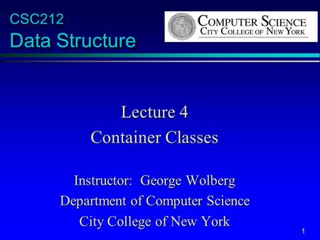 1 CSC212 Data Structure Lecture 4 Container Classes Instructor: George Wolberg Department of Computer Science City College of New York.