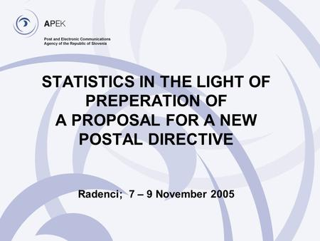 STATISTICS IN THE LIGHT OF PREPERATION OF A PROPOSAL FOR A NEW POSTAL DIRECTIVE Radenci; 7 – 9 November 2005.