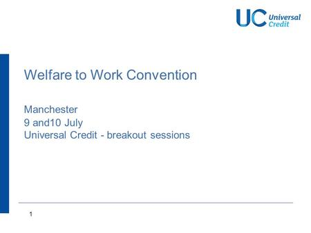 1 Welfare to Work Convention Manchester 9 and10 July Universal Credit - breakout sessions.