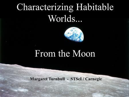 Characterizing Habitable Worlds... From the Moon Margaret Turnbull - STScI / Carnegie.