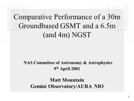 1 Comparative Performance of a 30m Groundbased GSMT and a 6.5m (and 4m) NGST NAS Committee of Astronomy & Astrophysics 9 th April 2001 Matt Mountain Gemini.