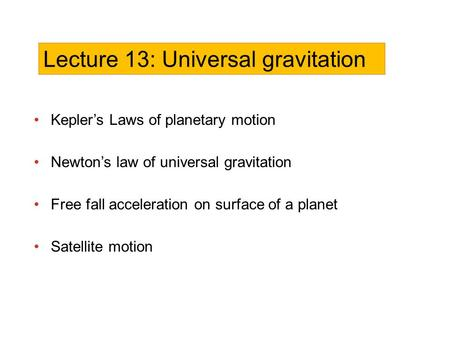 Kepler's Laws of planetary motion Newton's law of universal gravitation Free fall acceleration on surface of a planet Satellite motion Lecture 13: Universal.