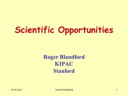 19 vii 2011Astro-H Stanford1 Scientific Opportunities Roger Blandford KIPAC Stanford.