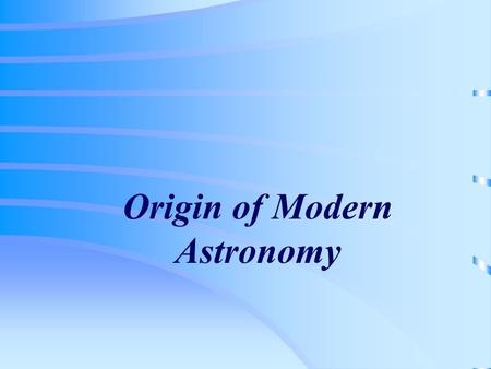 Origin of Modern Astronomy. Early history of astronomy  Ancient Greeks Used philosophical arguments to explain natural phenomena Most ancient Greeks.