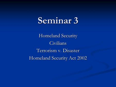 Seminar 3 Homeland Security Civilians Terrorism v. Disaster