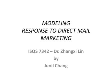 MODELING RESPONSE TO DIRECT MAIL MARKETING ISQS 7342 – Dr. Zhangxi Lin by Junil Chang.