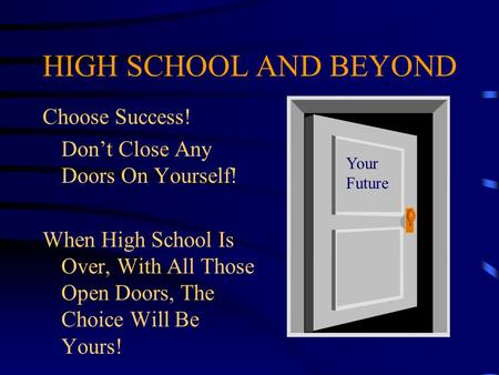 HIGH SCHOOL AND BEYOND Choose Success! Don't Close Any Doors On Yourself! When High School Is Over, With All Those Open Doors, The Choice Will Be Yours!