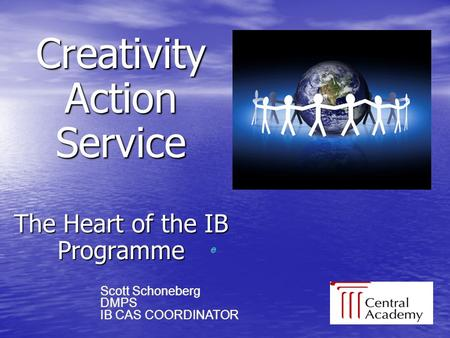 Creativity Action Service The Heart of the IB Programme e e Scott Schoneberg DMPS IB CAS COORDINATOR Scott Schoneberg DMPS IB CAS COORDINATOR.