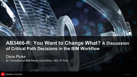 © 2012 Autodesk AB3466-R: You Want to Change What? A Discussion of Critical Path Decisions in the BIM Workflow Dave Pluke Sr. Consultant at BIM-Ready Consulting.