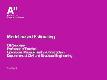 5. 11.2015 Model-based Estimating Olli Seppänen Professor of Practice Operations Management in Construction Department of Civil and Structural Engineering.