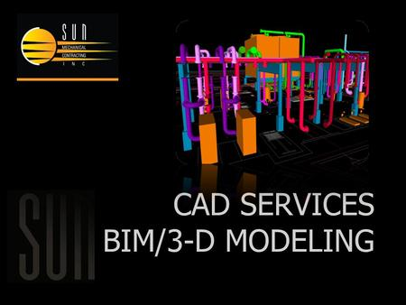 CAD SERVICES BIM/3-D MODELING. SUN MECHANICAL'S VIRTUAL DESIGN CONSTRUCTION STAFF HAS THE SOFTWARE AND EXPERTISE TO INTEGRATE 3-D CAD FILES AND GENERATE.
