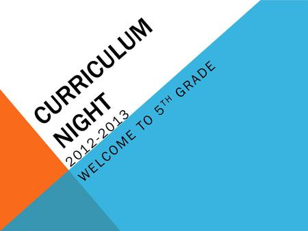 CURRICULUM NIGHT 2012-2013 WELCOME TO 5 TH GRADE.
