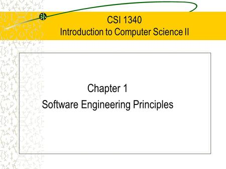 CSI 1340 Introduction to Computer Science II Chapter 1 Software Engineering Principles.