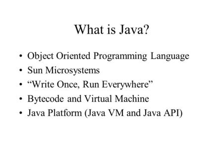 "What is Java? Object Oriented Programming Language Sun Microsystems ""Write Once, Run Everywhere"" Bytecode and Virtual Machine Java Platform (Java VM and."