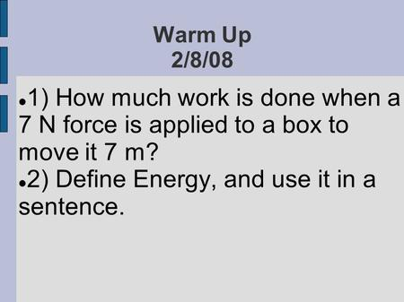 Warm Up 2/8/08 1) How much work is done when a 7 N force is applied to a box to move it 7 m? 2) Define Energy, and use it in a sentence.