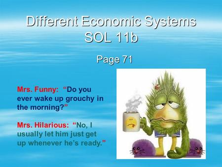 "Different Economic Systems SOL 11b Page 71 Mrs. Funny: ""Do you ever wake up grouchy in the morning?"" Mrs. Hilarious: ""No, I usually let him just get up."