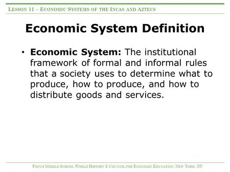 Economic System Definition Economic System: The institutional framework of formal and informal rules that a society uses to determine what to produce,