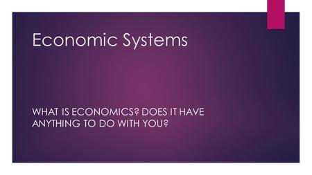 Economic Systems WHAT IS ECONOMICS? DOES IT HAVE ANYTHING TO DO WITH YOU?