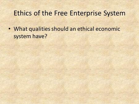 Ethics of the Free Enterprise System What qualities should an ethical economic system have?