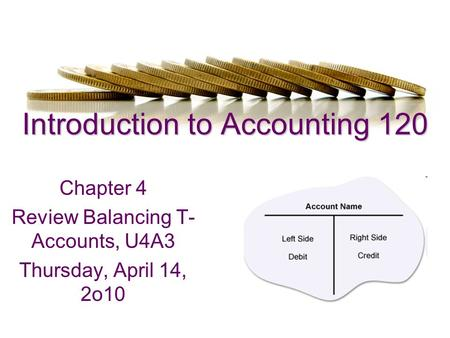 Introduction to Accounting 120 Chapter 4 Review Balancing T- Accounts, U4A3 Thursday, April 14, 2o10.