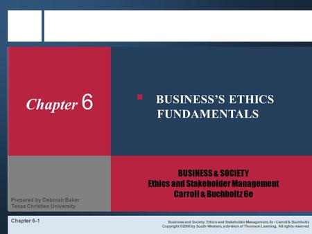 Chapter 6-1 Chapter 6 BUSINESS & SOCIETY Ethics and Stakeholder Management Carroll & Buchholtz 6e Business and Society: Ethics and Stakeholder Management,