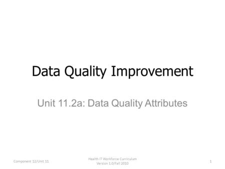 Unit 11.2a: Data Quality Attributes Data Quality Improvement Component 12/Unit 11 Health IT Workforce Curriculum Version 1.0/Fall 2010 1.