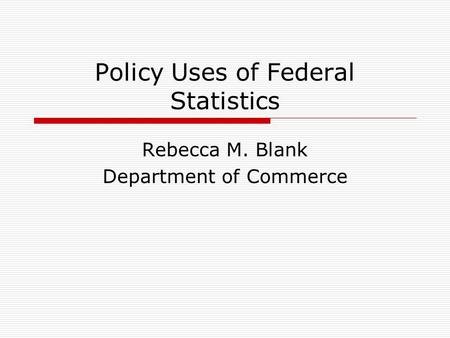 Policy Uses of Federal Statistics Rebecca M. Blank Department of Commerce.