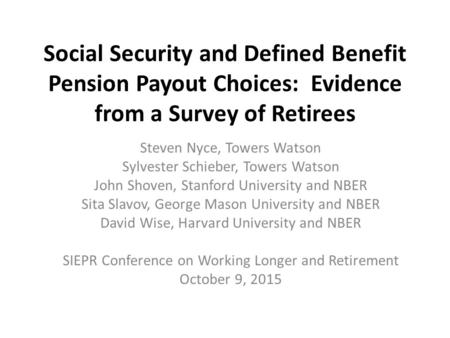 Social Security and Defined Benefit Pension Payout Choices: Evidence from a Survey of Retirees Steven Nyce, Towers Watson Sylvester Schieber, Towers Watson.
