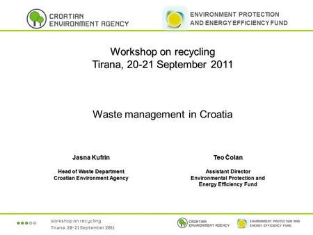 Workshop on recycling Tirana, 20-21 September 2011 Waste management in Croatia Jasna Kufrin Head of Waste Department Croatian Environment Agency Teo Čolan.