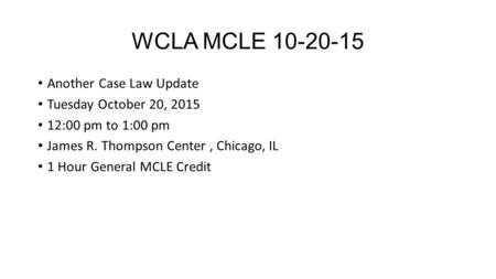 WCLA MCLE 10-20-15 Another Case Law Update Tuesday October 20, 2015 12:00 pm to 1:00 pm James R. Thompson Center, Chicago, IL 1 Hour General MCLE Credit.