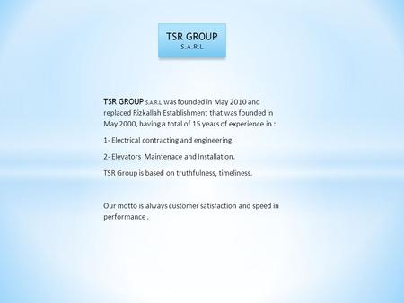 TSR GROUP S.A.R.L TSR GROUP S.A.R.L was founded in May 2010 and replaced Rizkallah Establishment that was founded in May 2000, having a total of 15 years.