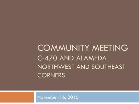 COMMUNITY MEETING C-470 AND ALAMEDA NORTHWEST AND SOUTHEAST CORNERS November 16, 2015.