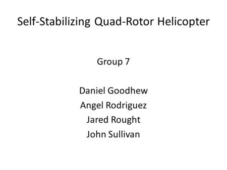 Self-Stabilizing Quad-Rotor Helicopter Group 7 Daniel Goodhew Angel Rodriguez Jared Rought John Sullivan.