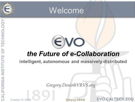 October 10, 2006Gregory DENIS the Future of e-Collaboration intelligent, autonomous and massively distributed Welcome.