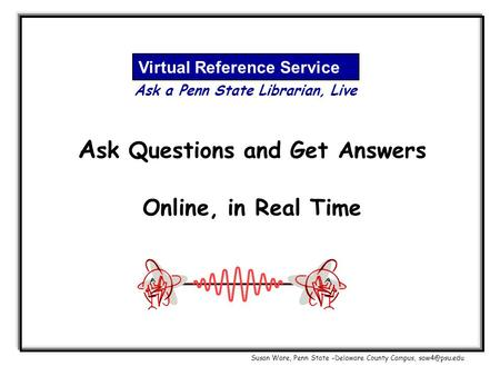 A sk Questions and Get Answers Online, in Real Time Virtual Reference Service Ask a Penn State Librarian, Live Susan Ware, Penn State –Delaware County.