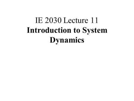 IE 2030 Lecture 11 Introduction to System Dynamics.