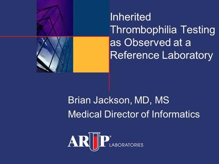 Inherited Thrombophilia Testing as Observed at a Reference Laboratory Brian Jackson, MD, MS Medical Director of Informatics.