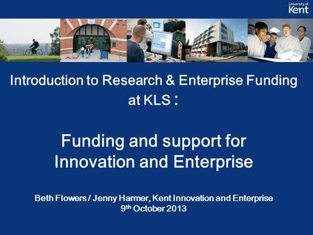Introduction to Research & Enterprise Funding at KLS : Funding and support for Innovation and Enterprise Beth Flowers / Jenny Harmer, Kent Innovation and.