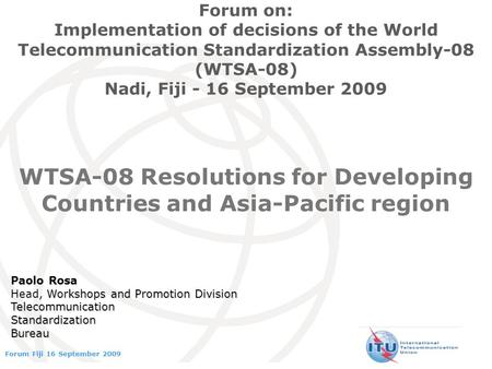 International Telecommunication Union Forum Fiji 16 September 2009 WTSA-08 Resolutions for Developing Countries and Asia-Pacific region Forum on: Implementation.