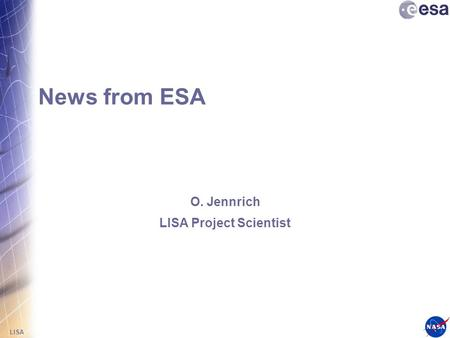 LISA News from ESA O. Jennrich LISA Project Scientist.