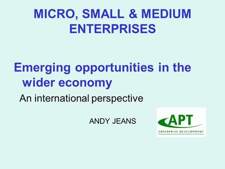 MICRO, SMALL & MEDIUM ENTERPRISES Emerging opportunities in the wider economy An international perspective ANDY JEANS.