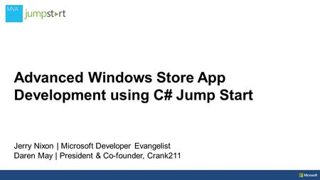 Advanced Windows Store App Development using C# Jump Start Jerry Nixon | Microsoft Developer Evangelist Daren May | President & Co-founder, Crank211.