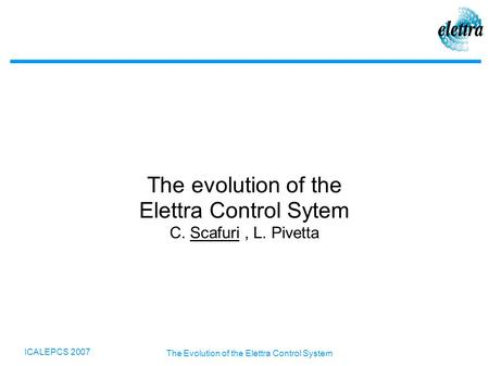 ICALEPCS 2007 The Evolution of the Elettra Control System The evolution of the Elettra Control Sytem C. Scafuri, L. Pivetta.