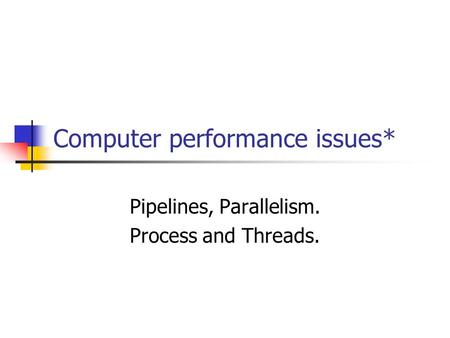 Computer performance issues* Pipelines, Parallelism. Process and Threads.
